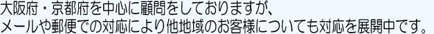 大阪府・京都府を中心に顧問をしておりますが、メールや郵便での対応により他地域のお客様についても対応を展開中です。